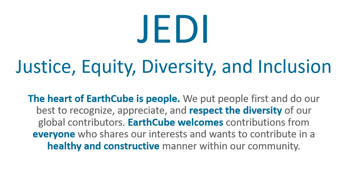 JEDI: Justice, Equity, Diversity, and Inclusion. The heart of EarthCube is people. We put people first and do our best to recognize, appreciate, and respect the diversity of our global contributors. EarthCube welcomes contributions from everyone who shares our interests and wants to contribute in a healthy and constructive manner within our community.