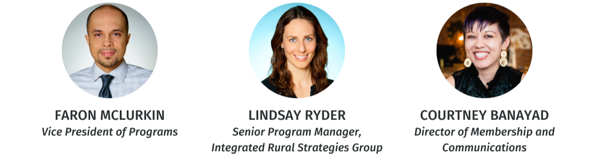 Faron McLurkin, Vice President of Programs. Lindsay Ryder, Senior Program Manager of Integrated Rural Strategies Group. Courtney Banayad, Director of Membership and Communications.