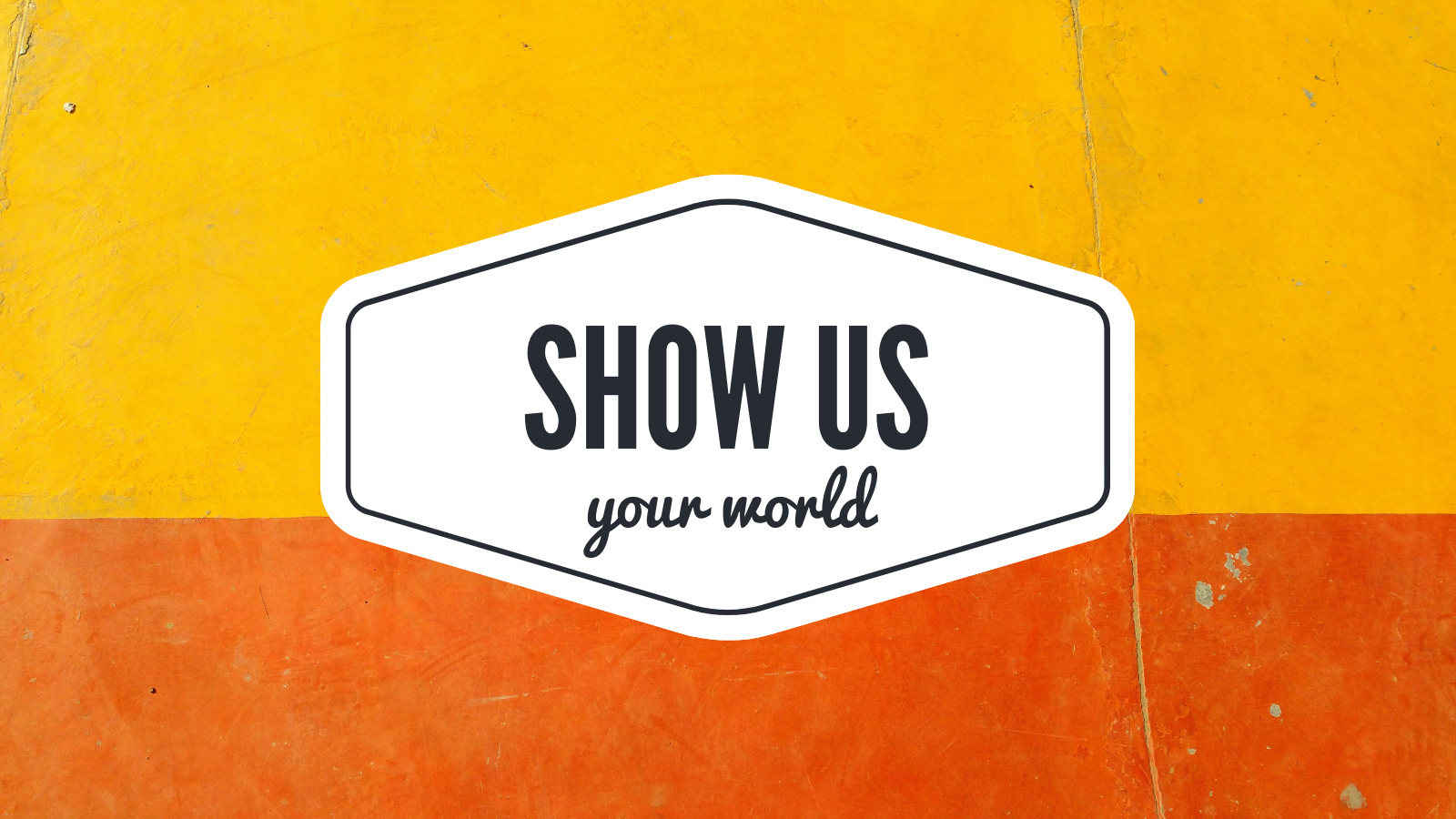 show us your world
