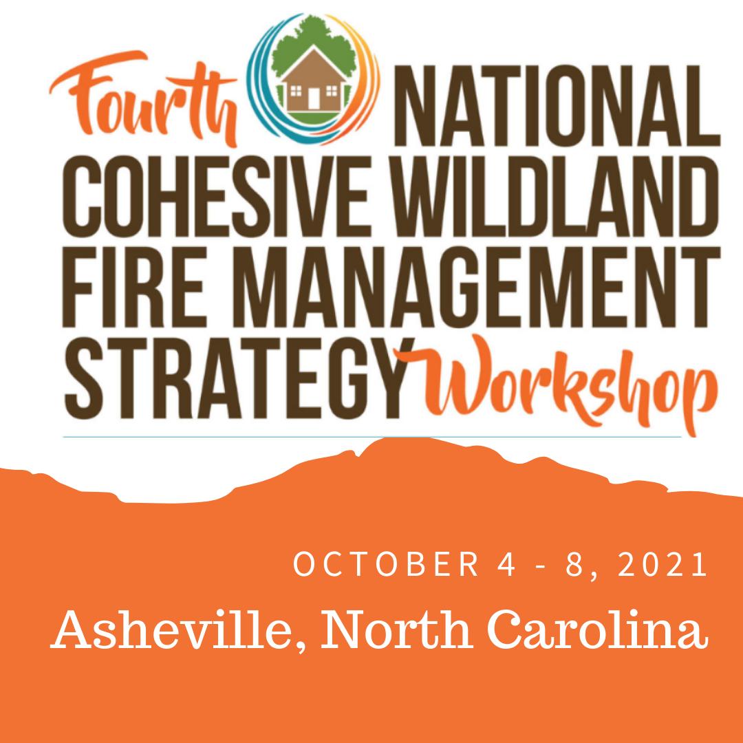 Fourth National Cohesive Wildland Fire Management Strategy Workshop; October 4-8, 2021 Asheville, North Carolina