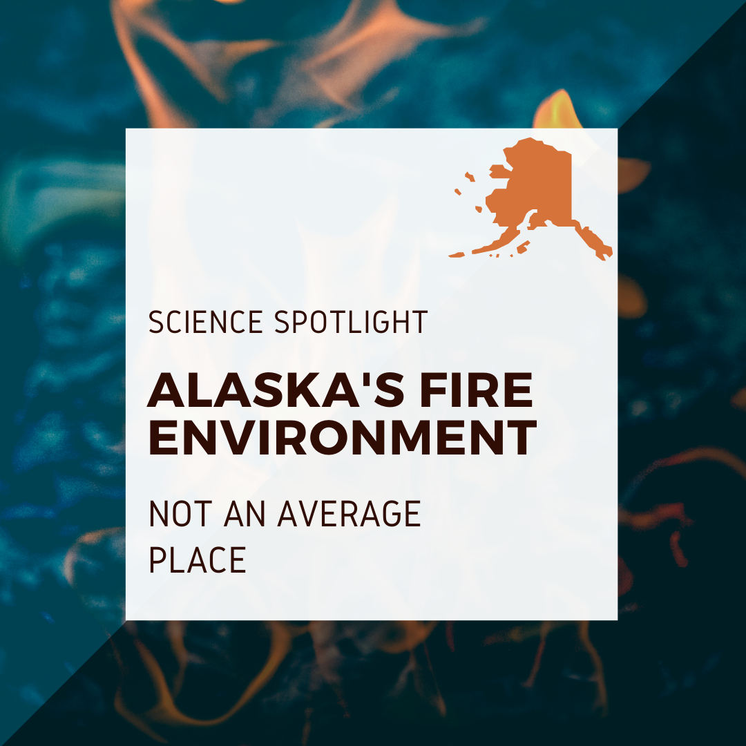 Picture of fire with outline of Alaska overlaid; Text: Alaska's Fire Environment: Not an Average Place, Science Spotlight