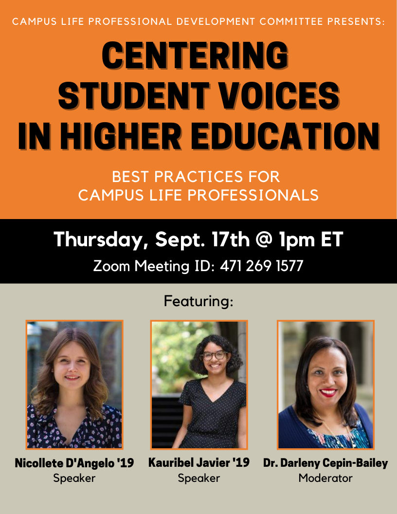 Campus Life Professional Development Committee Presents: Centering Student Voices in Higher Education: Best practices for Campus Life Professionals. Thursday, Sept. 17th at 1pm ET. Zoom Meeting ID: 471 269 1577. Featuring Nicollete D'Angelo '19, Kauribel Javier '19 and Dr. Darleny Cepin-Bailey.