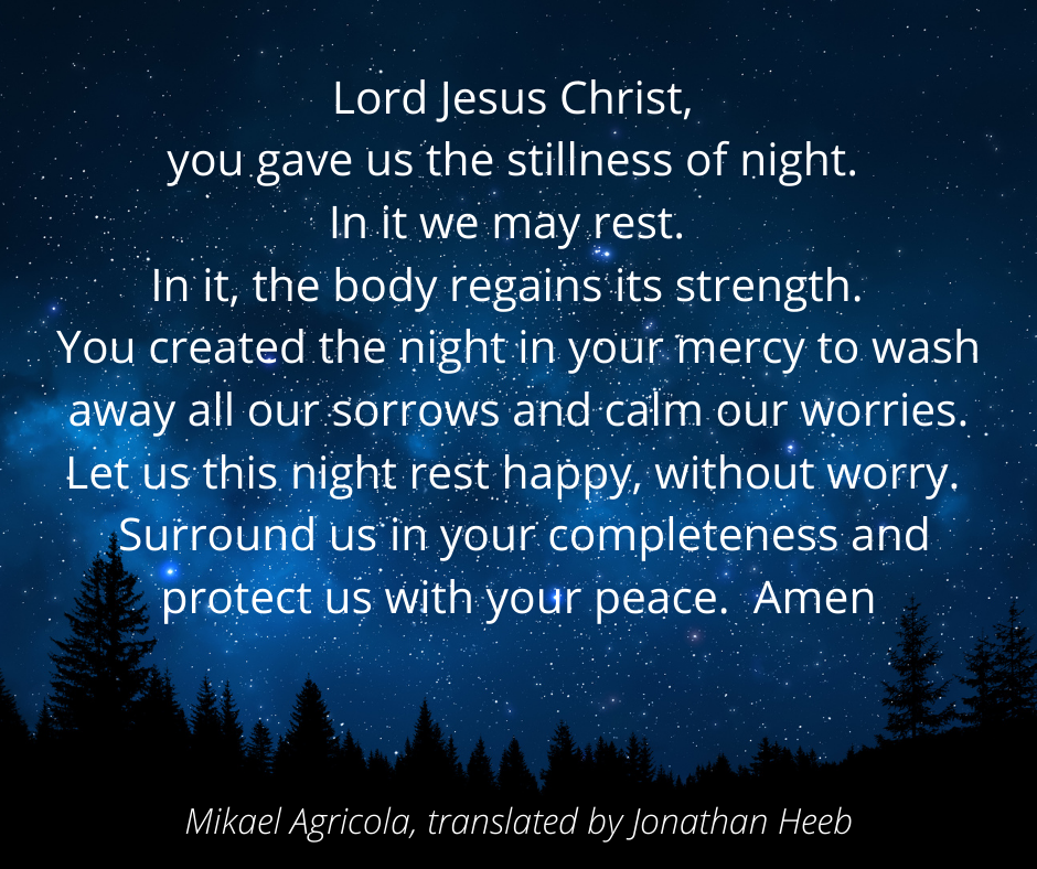 Lord Jesus Christ, you gave us the stillness of night.  In it we may rest.  In it, the body regains its strength.  You created the night in your mercy to wash away all our sorrows and calm our worries. Let us this night rest happy, without worry.  Surround us in your completeness and protect us with your peace.  Amen