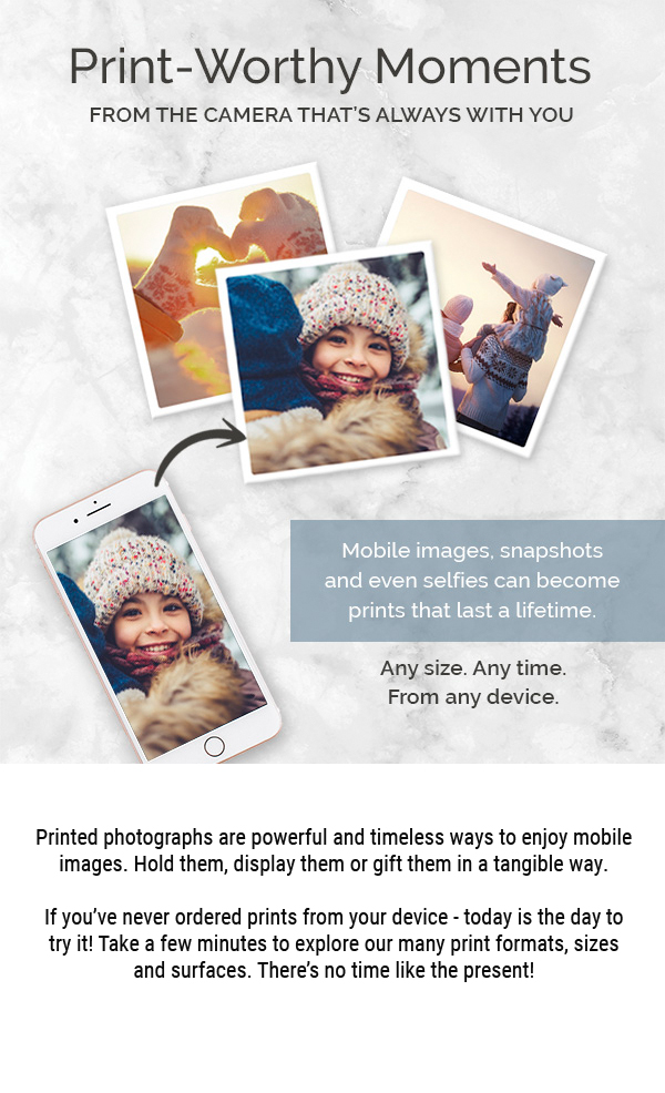 Print worthy moments from the camera that's always with you. Mobile images, snapshots and even selfies can become prints that last a lifetime. Any size. Any time. From any device. Printed photographs are powerful and timeless ways to enjoy mobile images. Hold them, display them or gift them in a tangible way. You've never ordered prints from your device - today is the day to try it! Take a few minutes to explore our many print formats, sizes and surfaces. There's no time like the present!