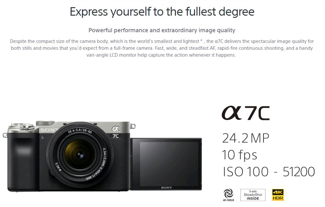 Express yourself to the fullest degree. Powerful performance and extraordinary image quality. Despite the compact size of the camera body, which is the world's smallest and lightest, the a7C delivers the spectacular image quality for both stills and movies that you'd expect from a full-frame camera. Fast, wide, and steadfast AF, rapid-fire continuous shooting, and a handy vari-angle LCD monitor help capture the action whenever it happens. a7C - 24.2MP - 10fps - ISO 100-51200