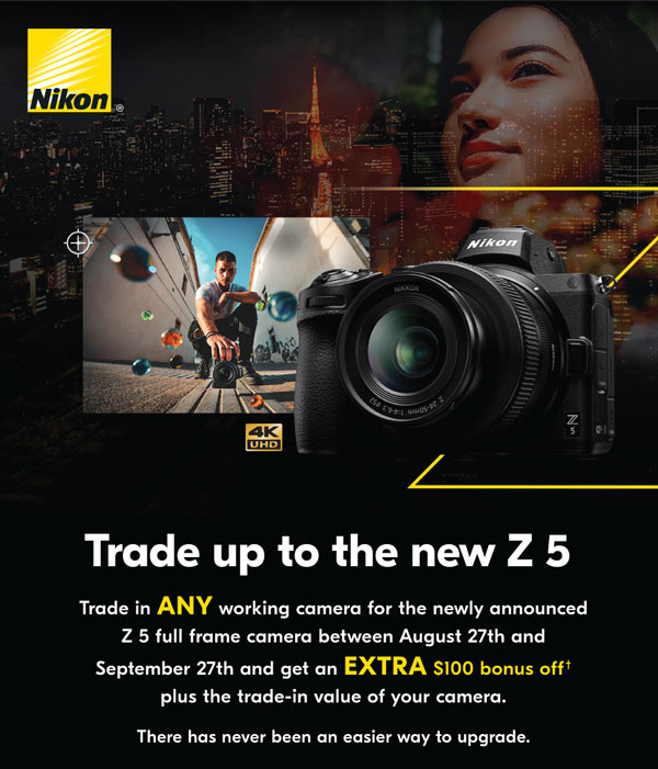 Trade up to the new Z5. Trade in any working camera for the newly announced Z 5 full frame camera between August 27th and September 27th and get an extra $100 bonus off plus the trade-in value of your camera. There has never been an easier way to upgrade.