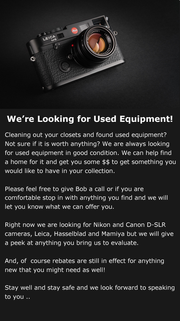 We're looking for used equipment! Cleaning out your closets and found used equipment? Not sure if it is worth anything? We are always looking for used equipment in good condition. We can help find a home for it and get you some $$ to get something you would like to have in your collection.   Please feel free to give Bob a call or if you are comfortable stop in with anything you find and we will let you know what we can offer you.  Right now we are looking for Nikon and Canon D-SLR cameras, Leica, Hasselblad and Mamiya but we will give a peek at anything you bring us to evaluate.   And, of  course rebates are still in effect for anything new that you might need as well!  Stay well and stay safe and we look forward to speaking to you ..