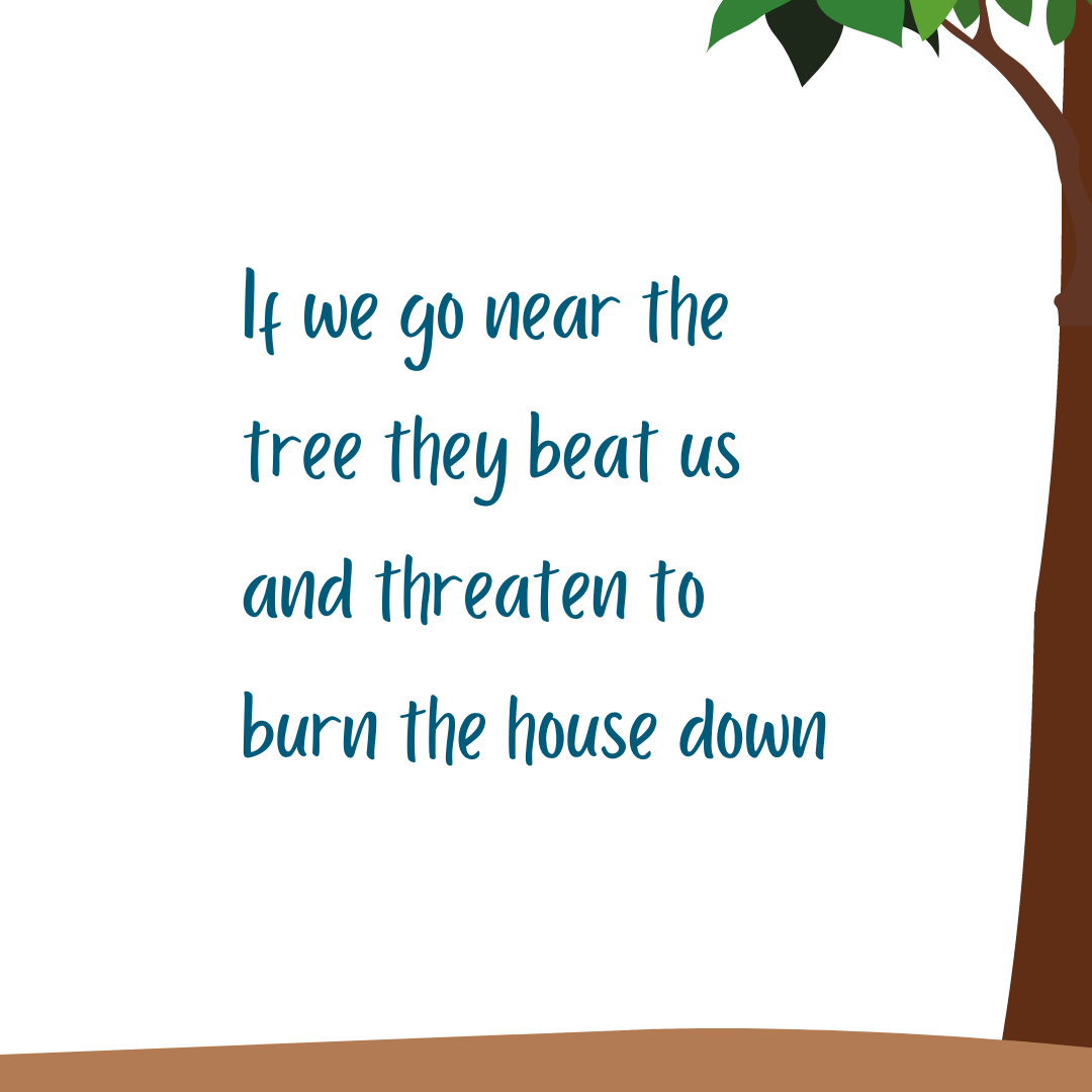 If we go near the tree they beat us and threaten to burn the house down