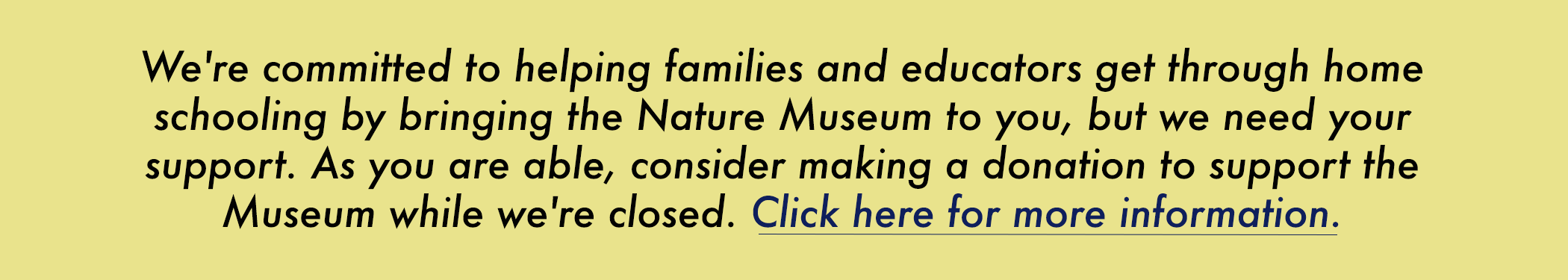 We're committed to helping families and educators get through home schooling by bringing the Nature Museum to you, but we need your support. As you are able, consider making a donation to support the Museum while we're closed. Click here for more information.