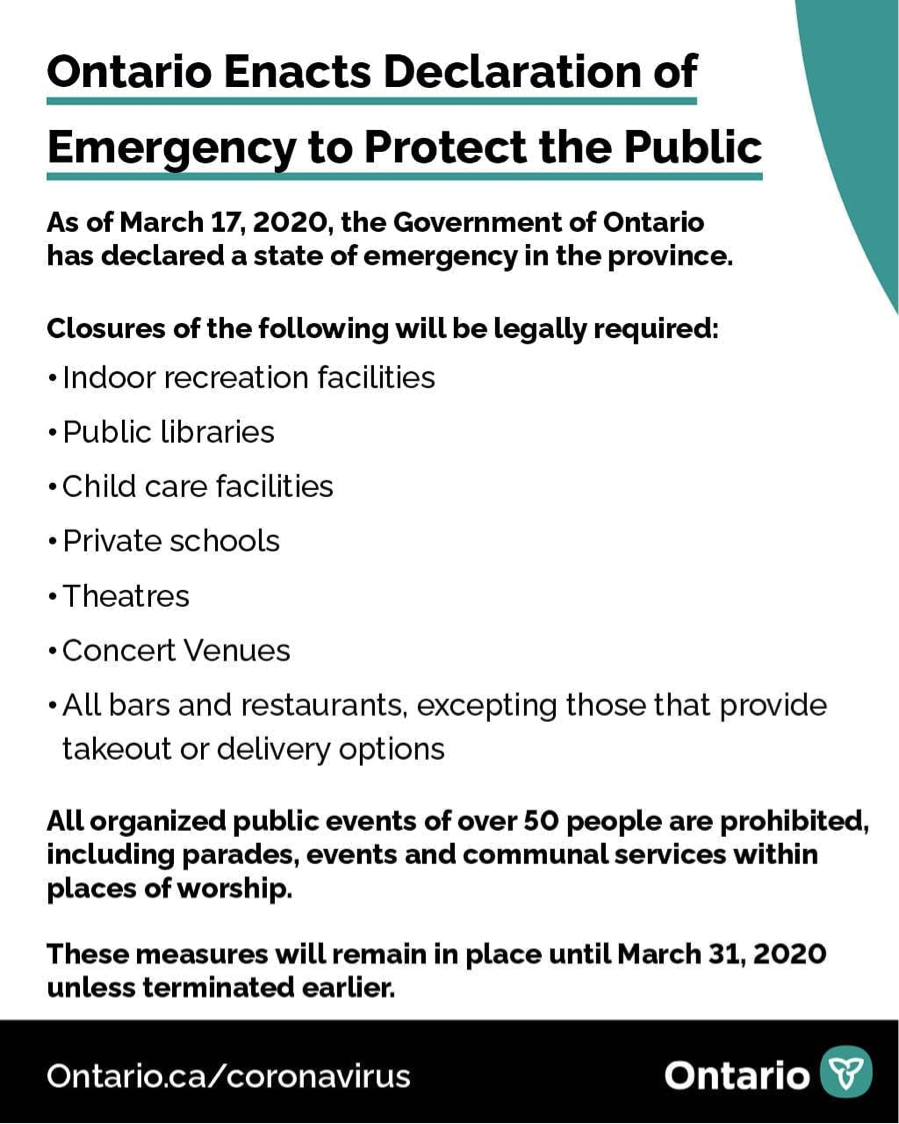 The declared state of emergency has ordered the immediate closure of the following establishments:  • All facilities providing indoor recreational programs; • All public libraries • All private schools as defined in the Education Act; • All licensed child care centres; • All bars and restaurants, except to the extent that such facilities provide takeout food and delivery • All theatres including those offering live performances of music, dance, and other art forms, as well as cinemas that show movie; and • Concert venues  Further, all organized public events of over fifty are also prohibited including parades and events and communal services within places of worship. The state of emergency will remain in place until March 31st, 2020.