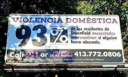 "Billboard that says ""Violencia Domestica: 93% de los residentes de Greenfield encuestados intervendrian si alguien fuero abusado. Call 911 or NELCWIT's 24-hr hotline, 413-772-0806. Sponsored by the City of Greenfield Mayor's Task Force on Domestic Violence."""