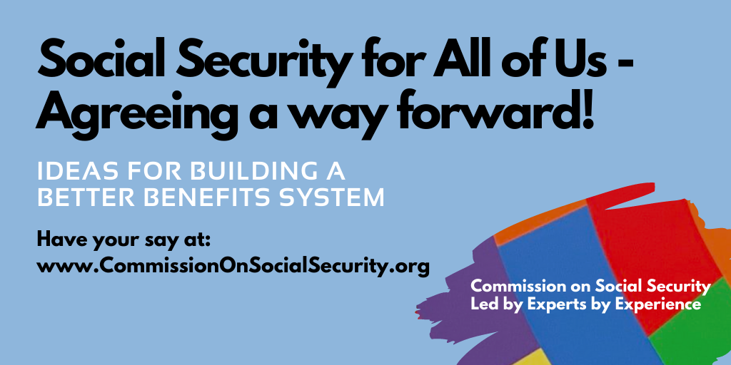 """Image reads: """"social security for all of us - agreeing a way forward! Ideas for building a better benefits system. Have your say at www.CommissionOnSocialSecurity.org"""