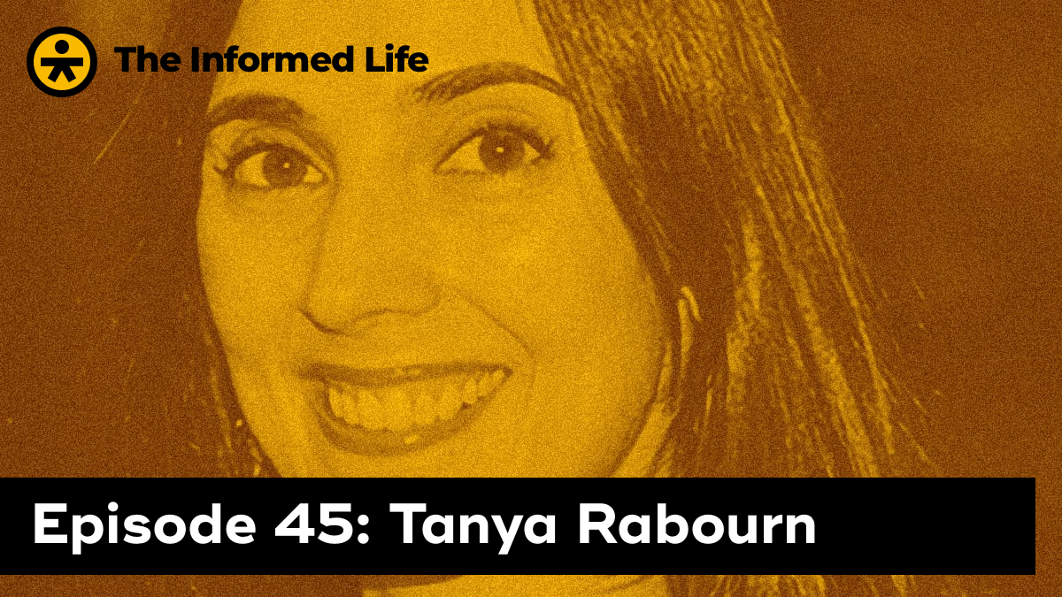 The Informed Life Episode 45: Tanya Rabourn