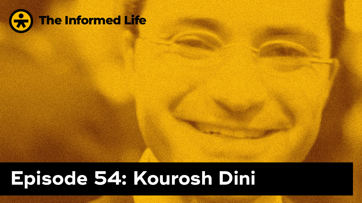 The Informed Life Episode 54: Kourosh Dini