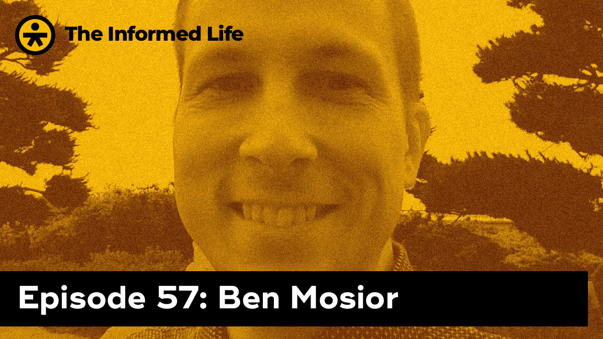 The Informed Life episode 57: Ben Mosior