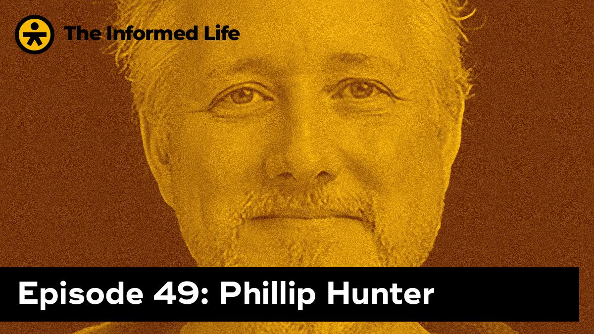 The Informed Life Episode 49: Phillip Hunter