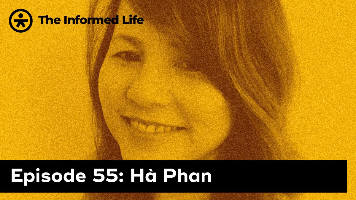 The Informed Life episode 55: Ha Phan