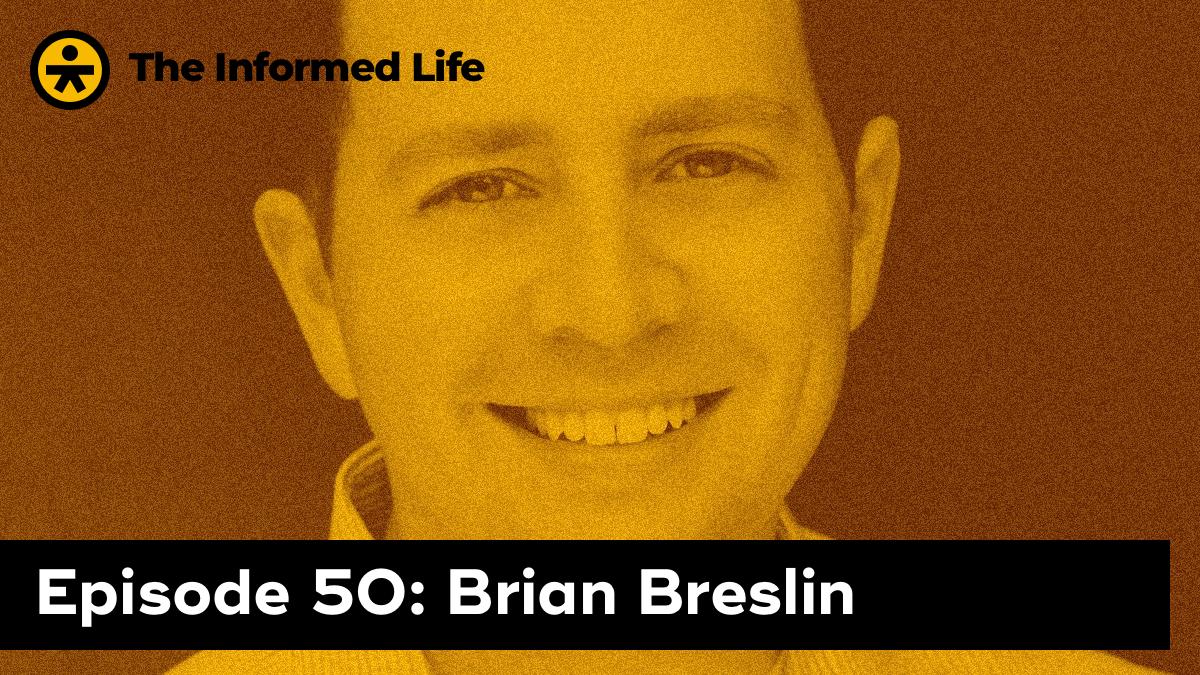 The Informed Life Episode 50: Brian Breslin