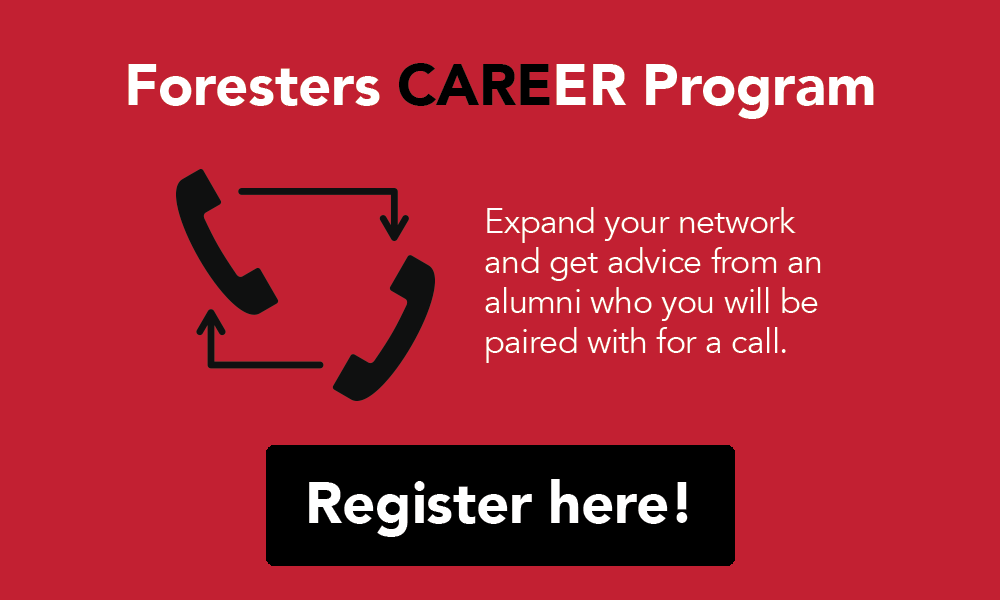 Foresters CAREER Program. Expand your network and get advice from an alumni who you will be paired with for a call. Register here!