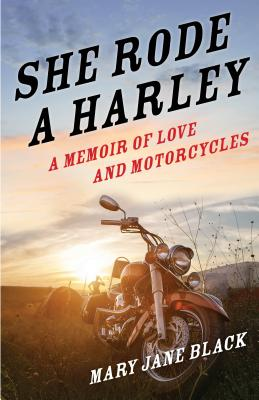 She Rode A Harley: A Memoir Of Love and Motorcycles by Mary Jane Black
