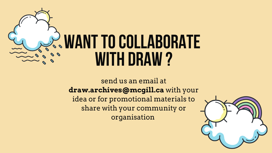 Want to COLLABORATE  with draw? send us an email at draw.archives@mcgill.ca with your idea or for promotional materials to share with your community or organisation
