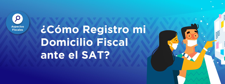 ¿Cómo Registro mi Domicilio Fiscal ante el SAT?