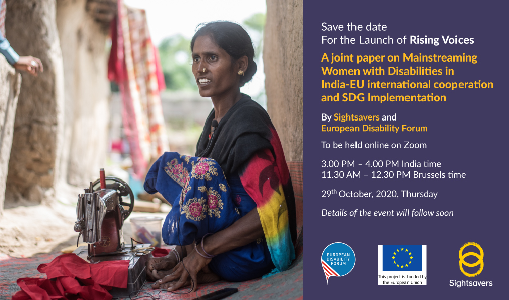 Save the date For the LAUNCH OF  Rising Voices A joint paper on Mainstreaming Women with Disabilities in India-EU international cooperation and SDG Implementation By Sightsavers And European Disability Forum  To be held online on Zoom  3 Pm – 4 PM India time 11:30 – 12:30 Brussels time  29th October, 2020, Thursday  Details of the event will follow soon
