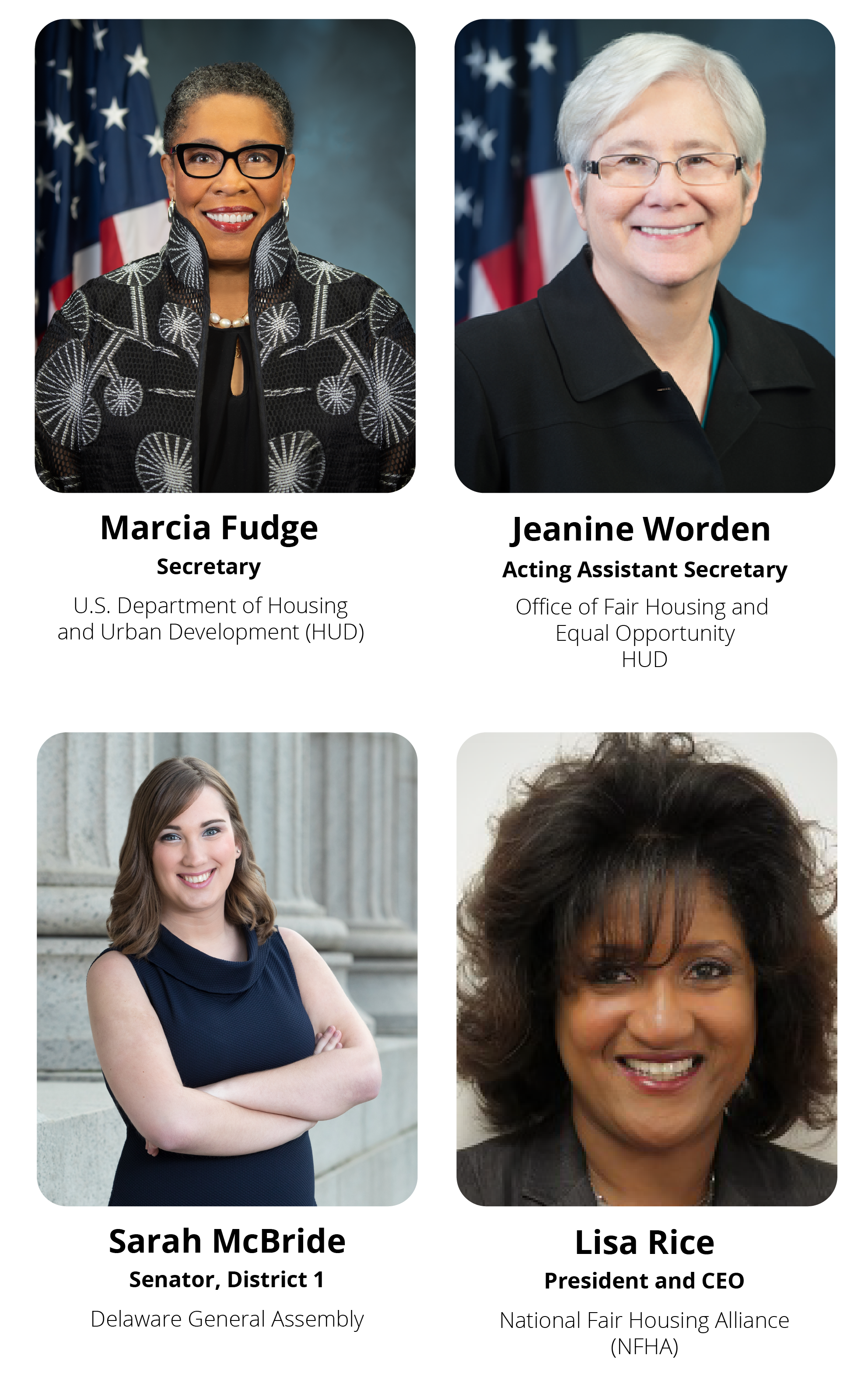 Highlighted Speakers: Marcia Fudge, Secretary, HUD; Jeanine Worden, Acting Assistant Secretary, FHEO, HUD; Sarah McBride, Senator, District 1, Delaware General Assembly; Lisa Rice, President and CEO, National Fair Housing Alliance (NFHA)