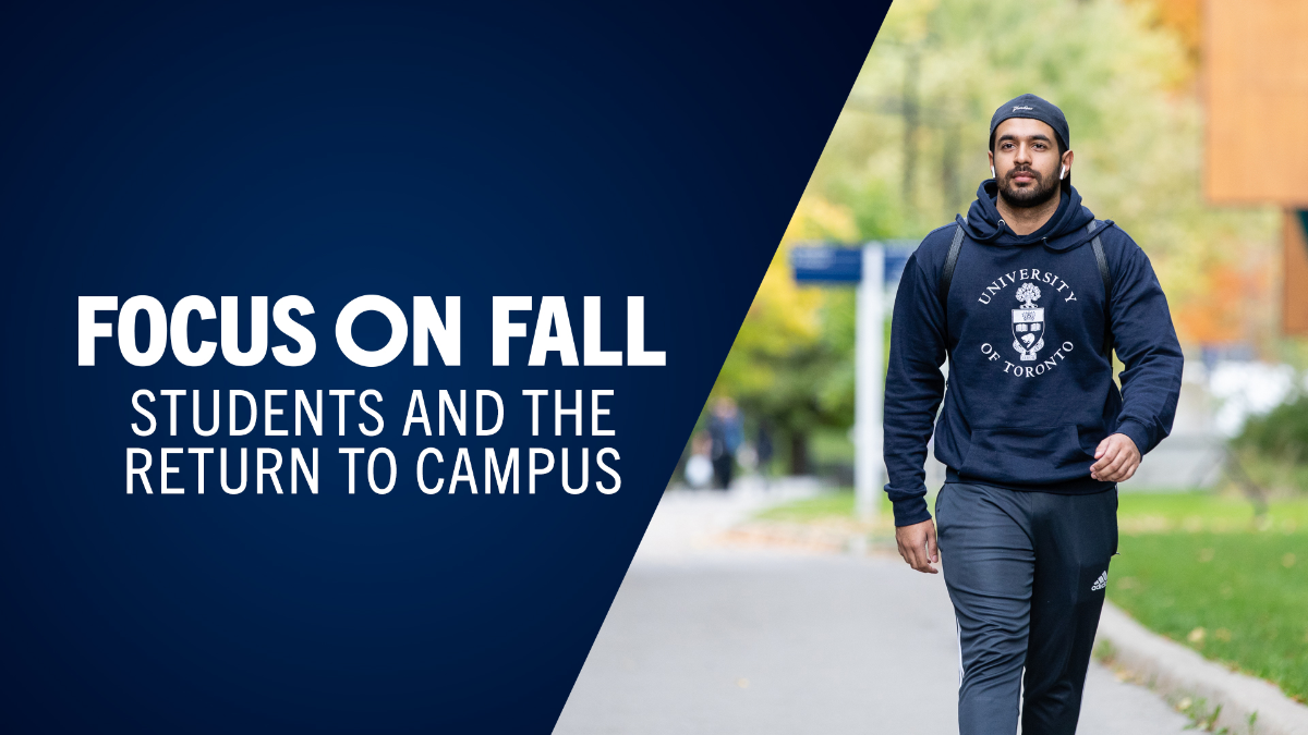 Man wearing blue University of Toronto hoodie, blue sweat pants, blue hat turned backwards and a backpack walking along path at UTM. Text next to image reads: Focus on Fall. Students and the return to campus