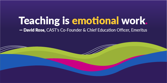 Teaching is emotional work. Quote from David Rose, CAST's Co-Founder and CEO, Emeritus