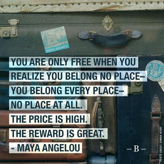 """Image reads """"You are only free when you realize you belong no place - you belong everyplace - no place at all. The price is high. The reward is great."""" Maya Angelou"""