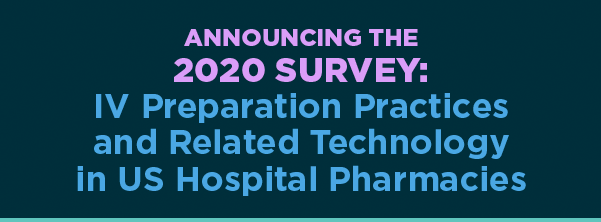 ANNOUNCING THE 2020 Survey: IV Preparation Practices and Related Technologyin US Hospital Pharmacies