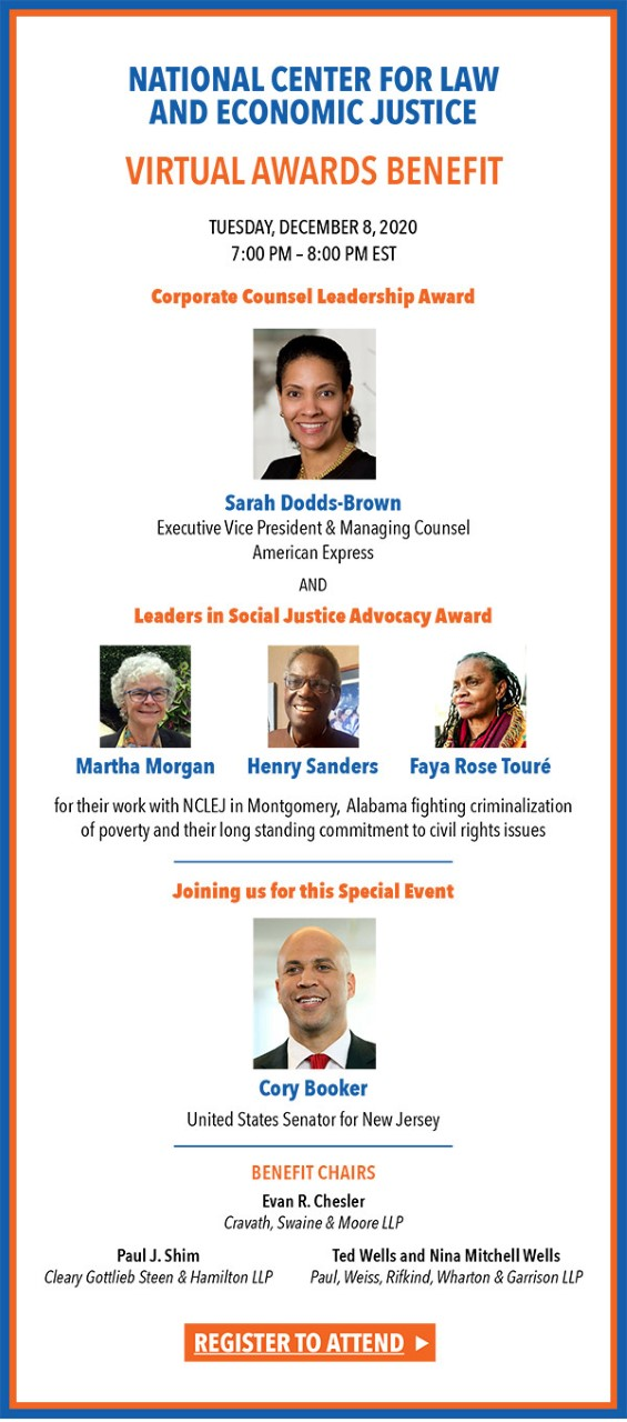 NATIONAL CENTER FOR LAW AND ECONOMIC JUSTICE Virtual Awards Benefit Tuesday December 8, 2020 7:00-8:00 PM EST Corporate Counsel Leadership Award Sarah Dodds-Brown Executive Vice President & Managing Counsel American Express and Leadership in Social Justice Advocacy Award to Martha Morgan Henry Sanders Faya Rose Toure for their work with NCLEJ in Montgomery, Alabama fighting criminalization of poverty and their longstanding commitment to civil rights issues. Joining us for this special event Cory Booker United States Senator for New Jersey Register to attend