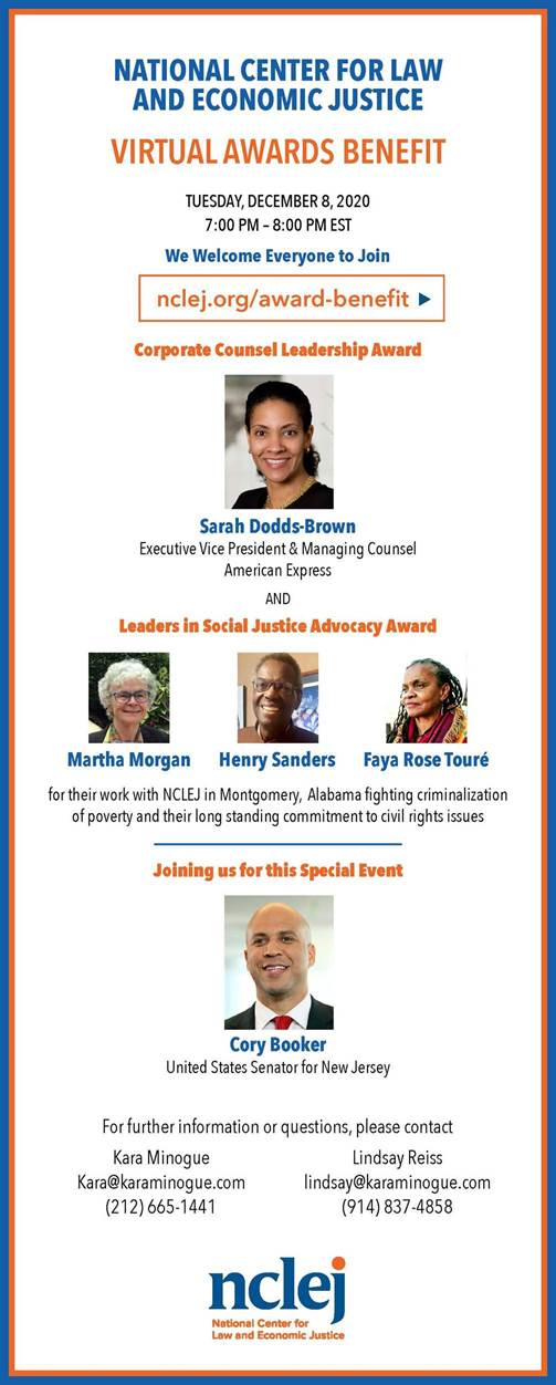 NATIONAL CENTER FOR LAW AND ECONOMIC JUSTICE Virtual Awards Benefit Tuesday December 8, 2020 7:00-8:00 PM EST We welcome everyone to join nclej.org/award-benefit Corporate Counsel Leadership Award Sarah Dodds-Brown Executive Vice President & Managing Counsel American Express and Leadership in Social Justice Advocacy Award to Martha Morgan Henry Sanders Faya Rose Toure for their work with NCLEJ in Montgomery, Alabama fighting criminalization of poverty and their longstanding commitment to civil rights issues. Joining us for this special event Cory Booker United States Senator for New Jersey