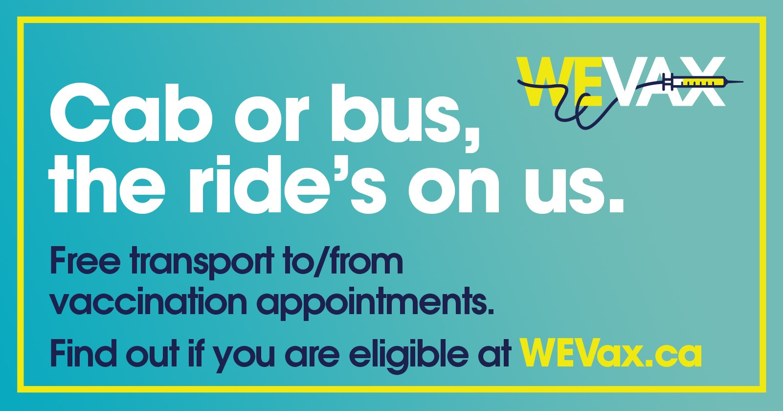 Cab or bus, the ride's on us. Free transport to/from vaccination appointments. Find out if you are eligible at wevax.ca