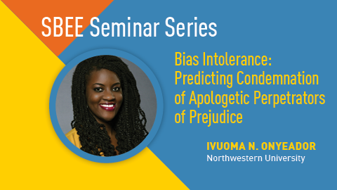 As part of the SBEE Seminar Series, Ivuoma N. Onyeador from Northwestern University will be presenting on Bias Intolerance:Predicting Condemnation of Apologetic Perpetrators of Prejudice.