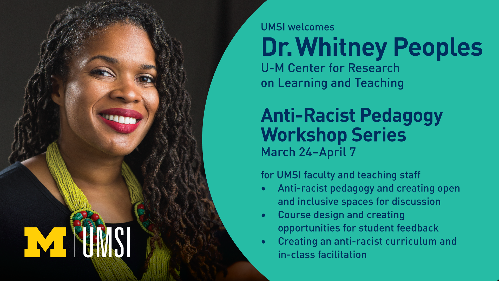 UMSI welcomes Dr.Whitney Peoples from U-Ms Center for Research on Learning and Teaching to provide an Anti-Racist Pedagogy Workshop Series. This series will be held from March 24th to April 7th. This series is only for UMSI faculty and teaching staff. The three part series covers: anti-racist pedagogy and creating open and inclusive spaces for discussion, course design and creating opportunities for student feedback, Creating an anti-racist curriculum and in-class facilitation..