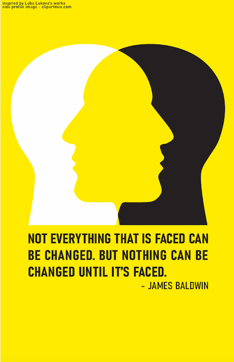 "Poster depicts two intersecting side profiles with the text ""Not everything that is faced can be changed. But nothing can be changed until its faced"" - James Baldwin written underneath the graphic of the side profiles."