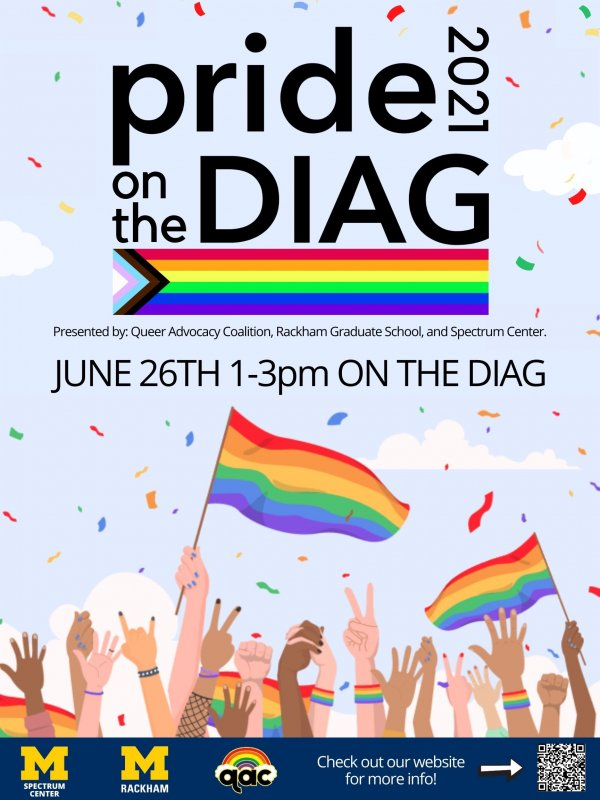 Pride on the Diag 2021 - June 26th from 1-3 on the Diag. This event is presented by the Queer Advocacy Coalition, Rackham Graduate School, and Spectrum Center