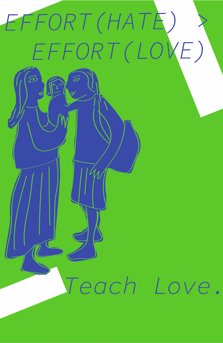 """Poster depicts the words """"Effort(Hate)>Effort(Love)"""" and """"Teach Love"""" with a depiction of a family on a. green background."""