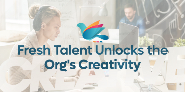 Fresh Talent Unlocks the Org's Creativity