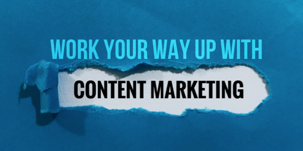 Work Your Way Up With Content Marketing!