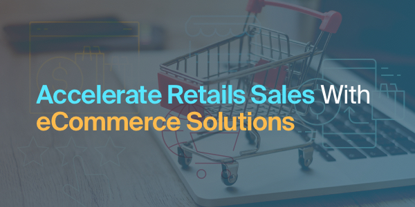 eCommerce Solutions - A Smart Way To Accelerate Retails Sales