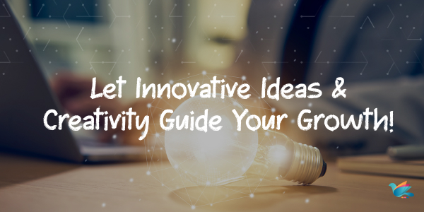 Let Innovative Ideas & Creativity Guide Your Growth!