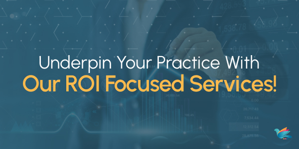 Underpin Your Practice With Our ROI Focused Services!