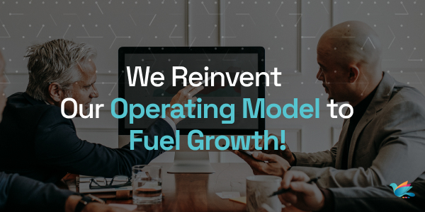 We Reinvent Our Operating Model to Fuel Growth!