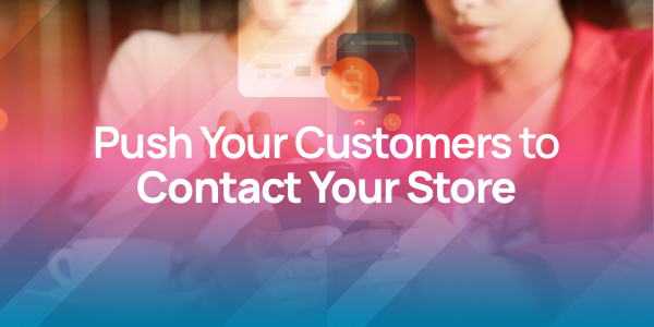 Push Your Customers to Contact Your Store