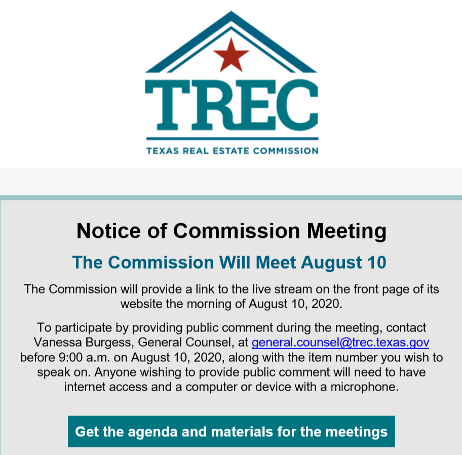 Notice of Commission Meeting The Commission Will Meet August 10  The Commission will provide a link to the live stream on the front page of its website the morning of August 10, 2020. To participate by providing public comment during the meeting, contact Vanessa Burgess, General Counsel, at general.counsel@trec.texas.gov before 9:00 a.m. on August 10, 2020, along with the item number you wish to speak on. Anyone wishing to provide public comment will need to have internet access and a computer or device with a microphone. Get the agenda and materials for the meetings