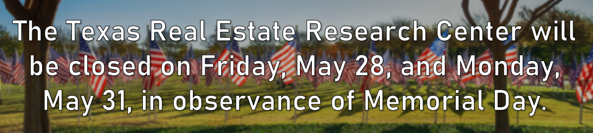 The Texas Real Estate Research Center will be closed on Friday, May 28, and Monday, May 31, in observance of Memorial Day.