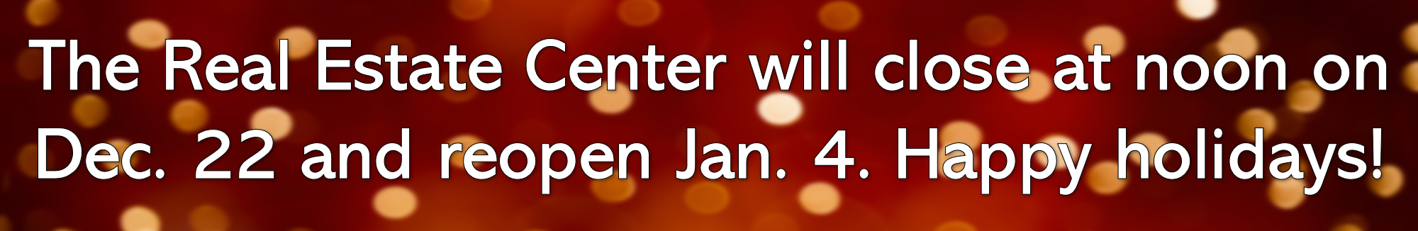 The Real Estate Center will close at noon on Dec. 22 and reopen Jan. 4. Happy holidays!